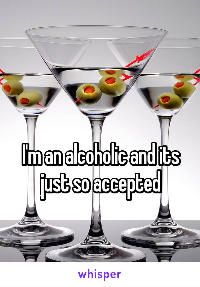 I'm an alcoholic and its just so accepted