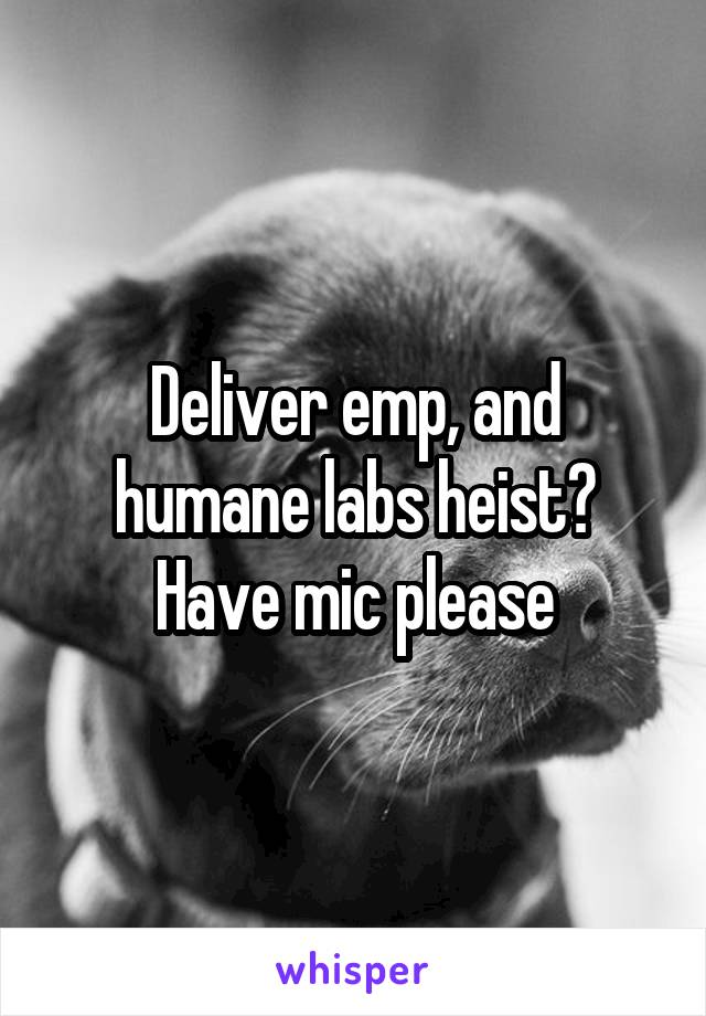 Deliver emp, and humane labs heist? Have mic please