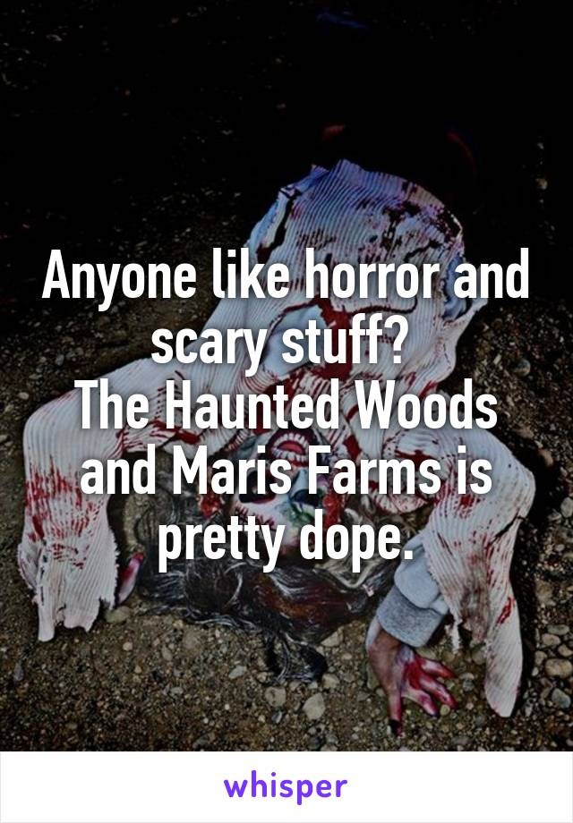 Anyone like horror and scary stuff?  The Haunted Woods and Maris Farms is pretty dope.