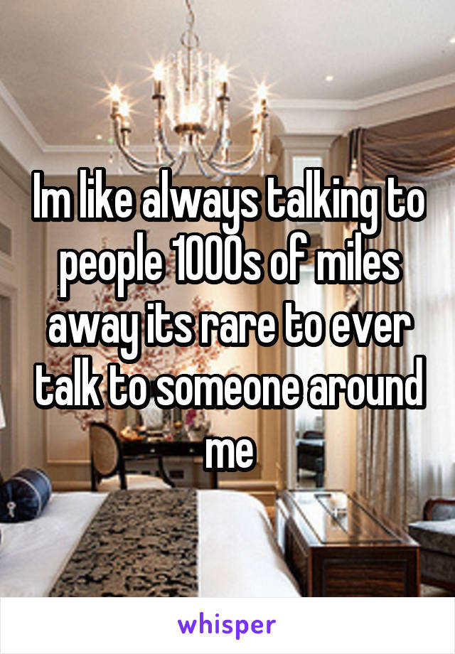 Im like always talking to people 1000s of miles away its rare to ever talk to someone around me