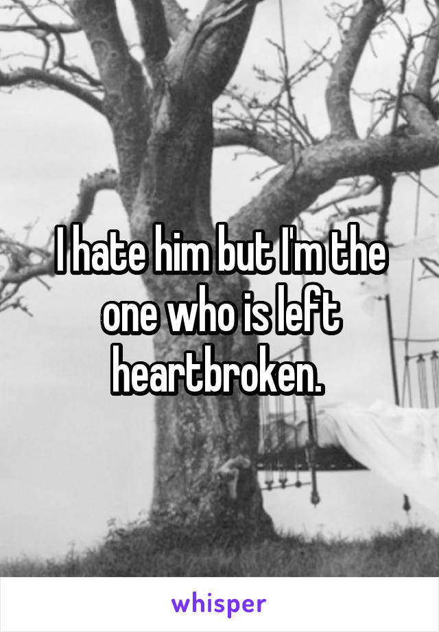 I hate him but I'm the one who is left heartbroken.