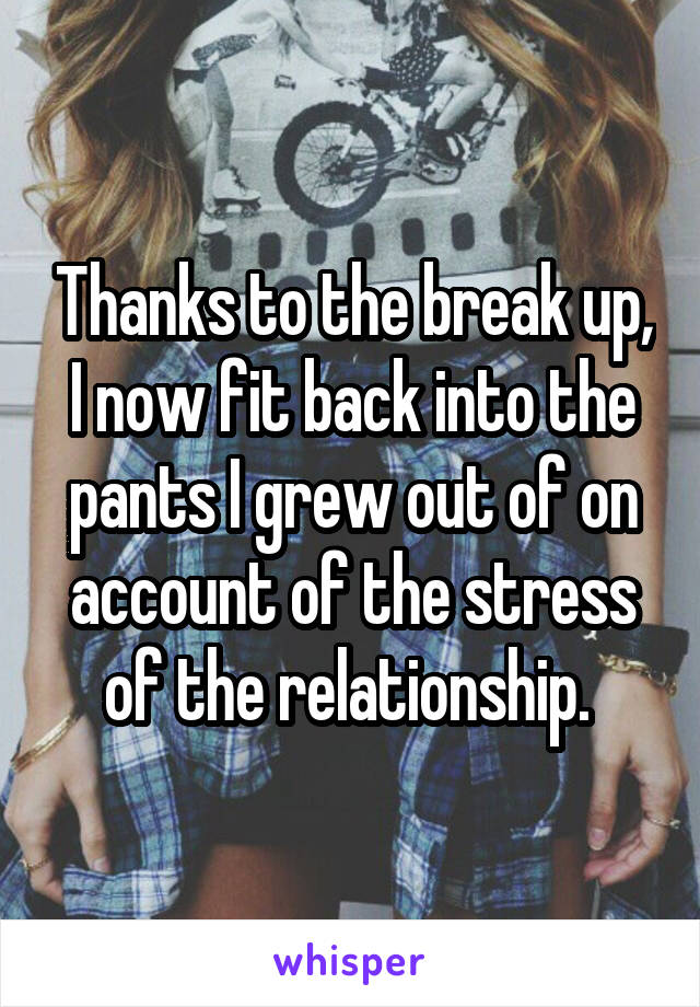 Thanks to the break up, I now fit back into the pants I grew out of on account of the stress of the relationship.