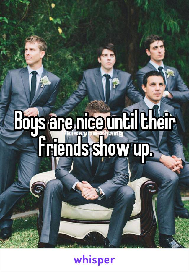 Boys are nice until their friends show up.