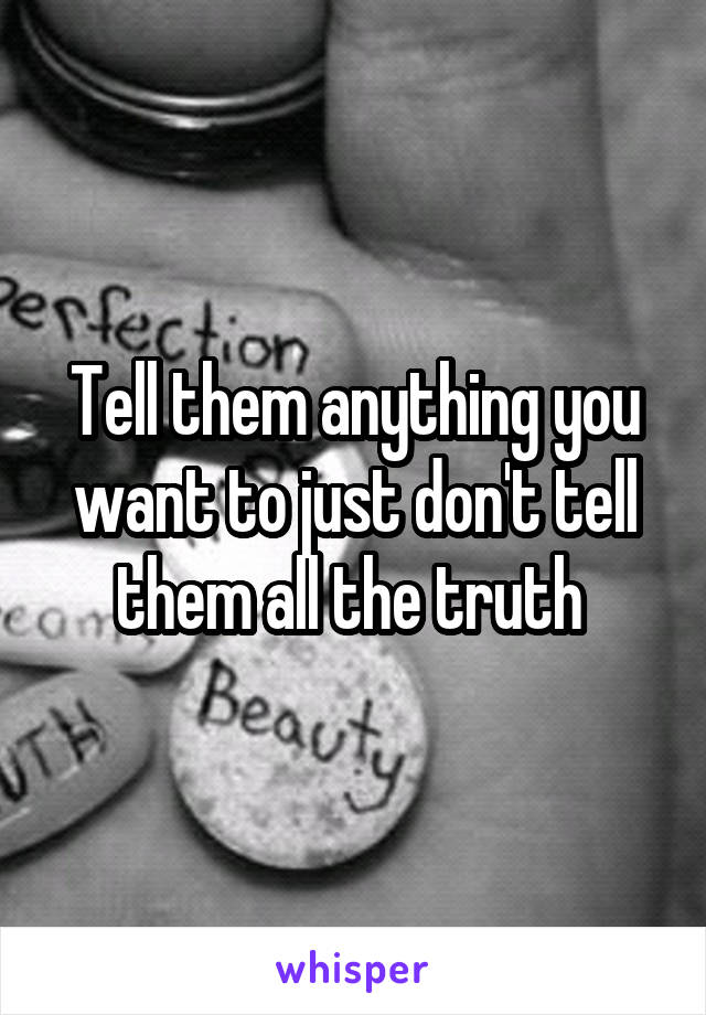 Tell them anything you want to just don't tell them all the truth