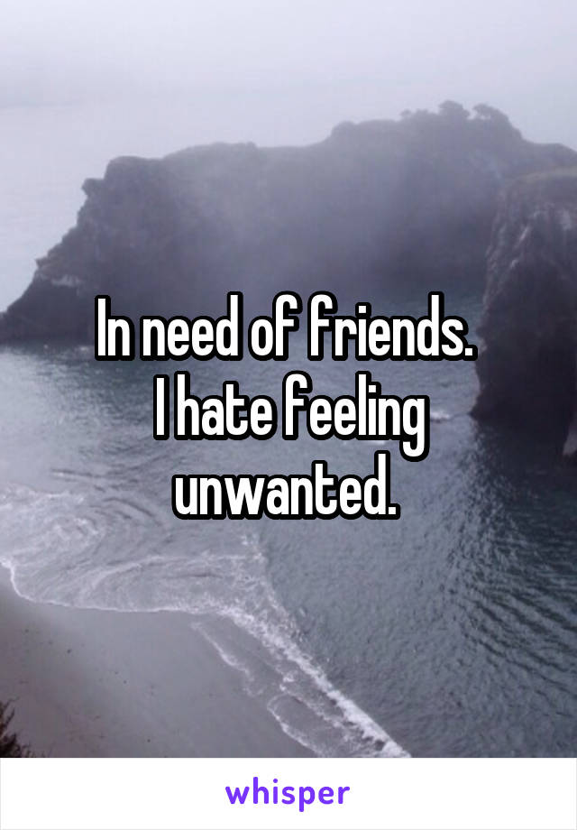 In need of friends.  I hate feeling unwanted.