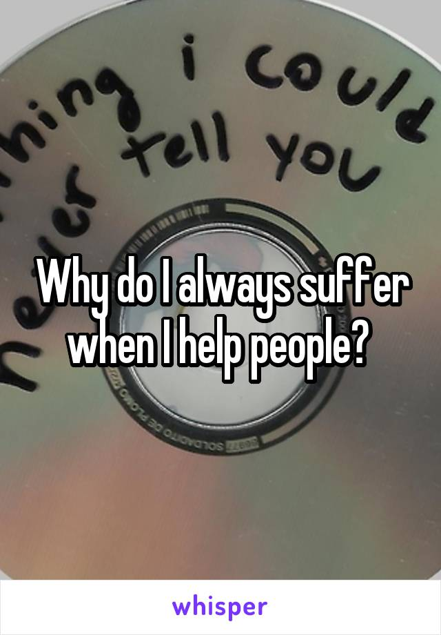 Why do I always suffer when I help people?