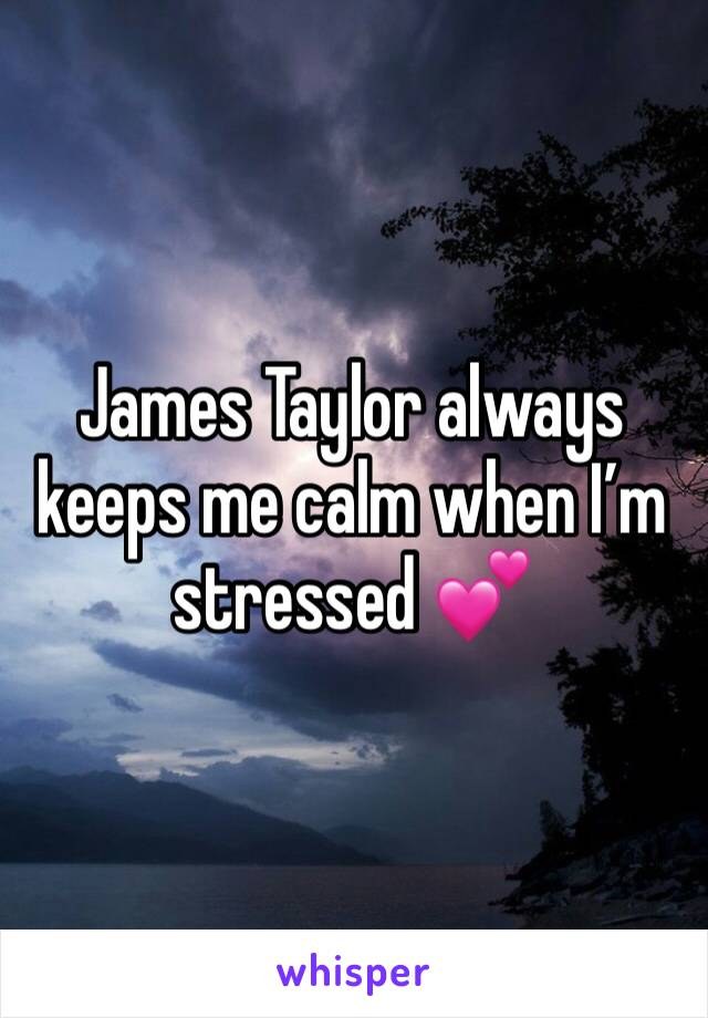 James Taylor always keeps me calm when I'm stressed 💕