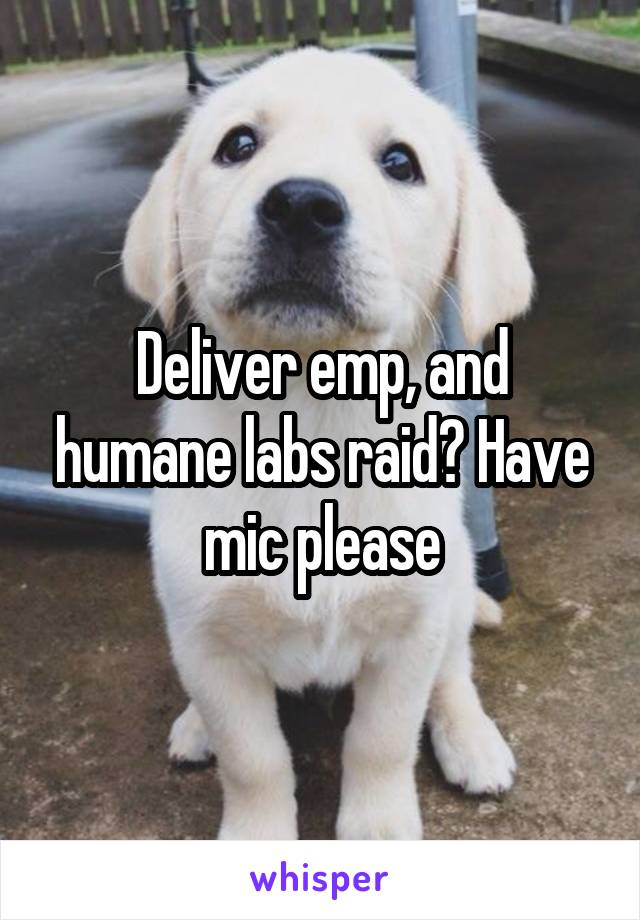 Deliver emp, and humane labs raid? Have mic please