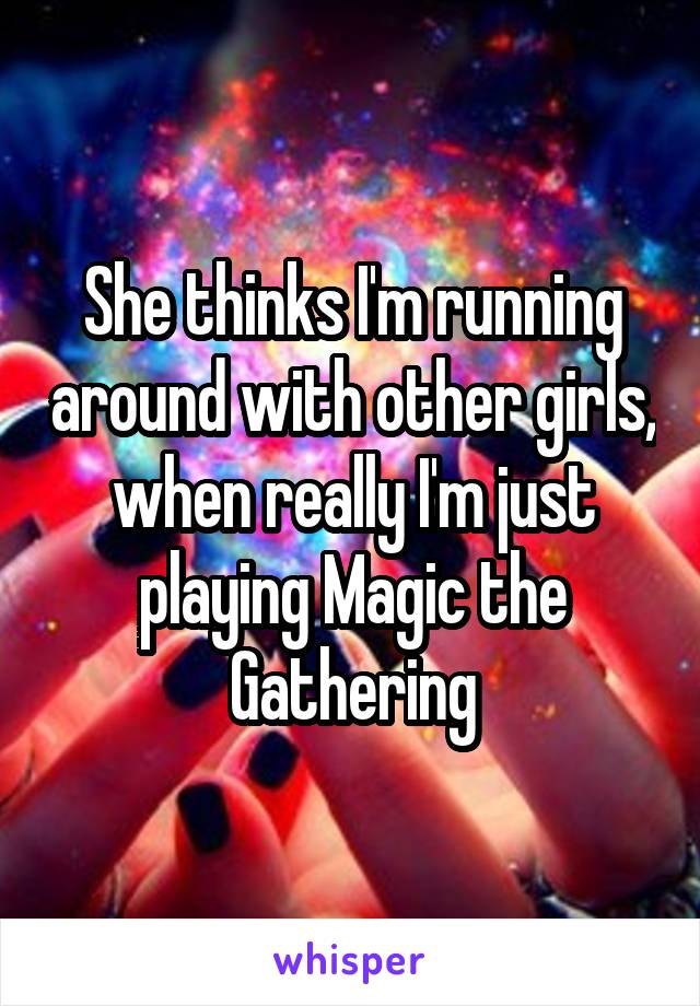 She thinks I'm running around with other girls, when really I'm just playing Magic the Gathering