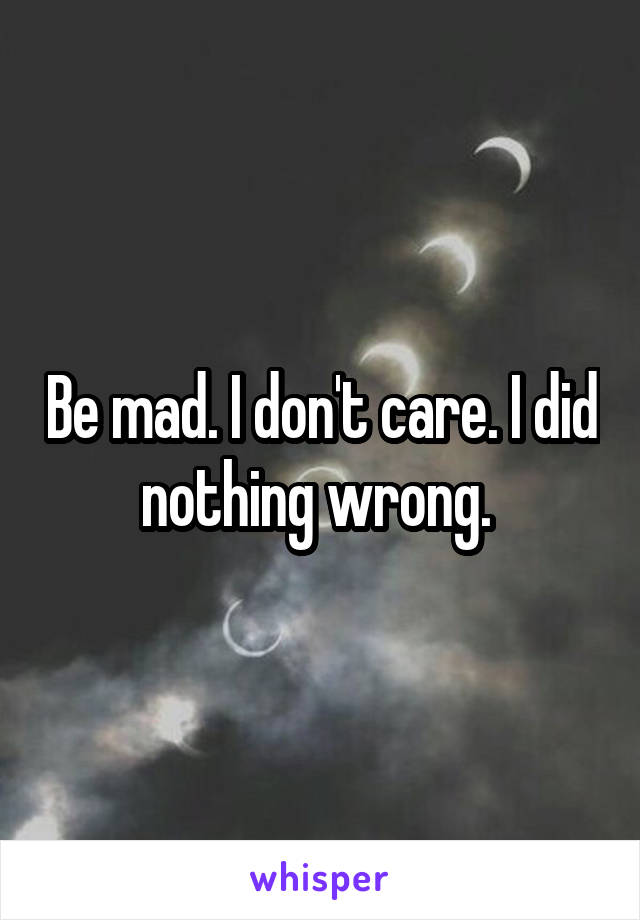 Be mad. I don't care. I did nothing wrong.