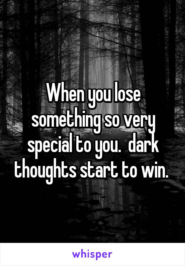 When you lose something so very special to you.  dark thoughts start to win.