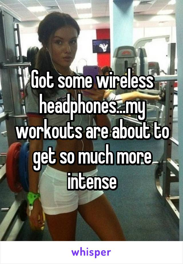 Got some wireless headphones...my workouts are about to get so much more intense