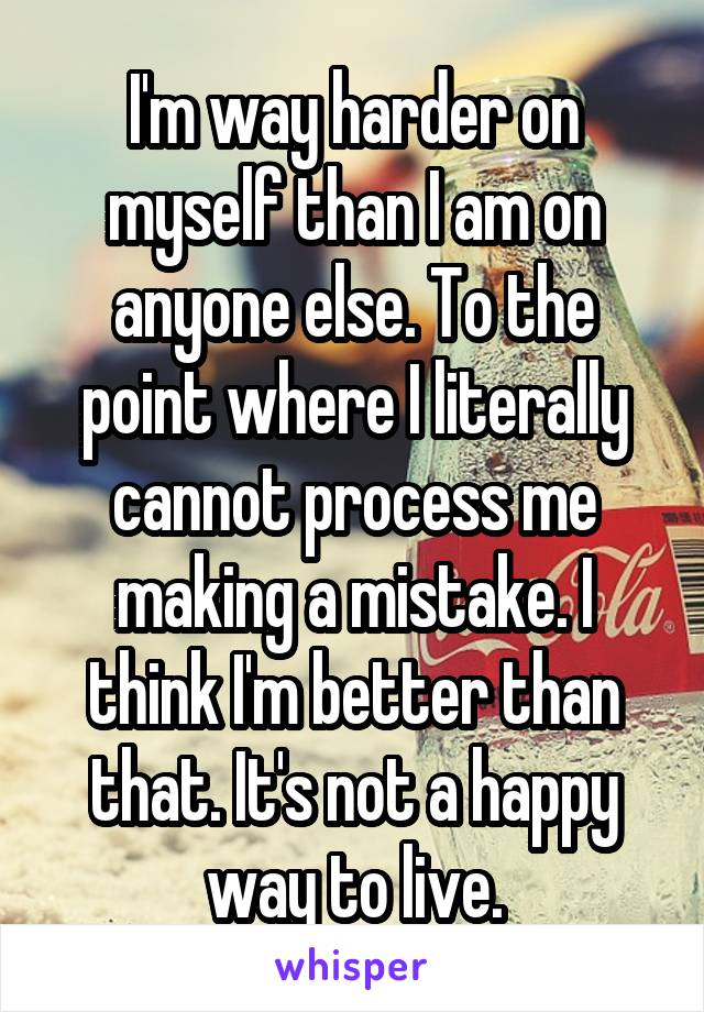 I'm way harder on myself than I am on anyone else. To the point where I literally cannot process me making a mistake. I think I'm better than that. It's not a happy way to live.