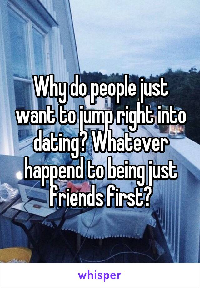Why do people just want to jump right into dating? Whatever happend to being just friends first?