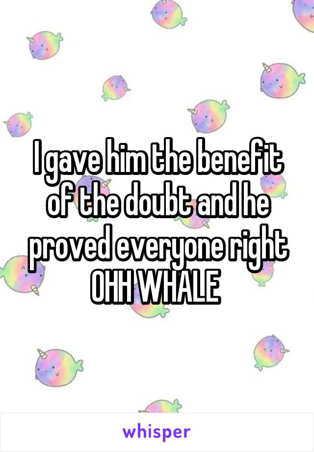 I gave him the benefit of the doubt and he proved everyone right OHH WHALE