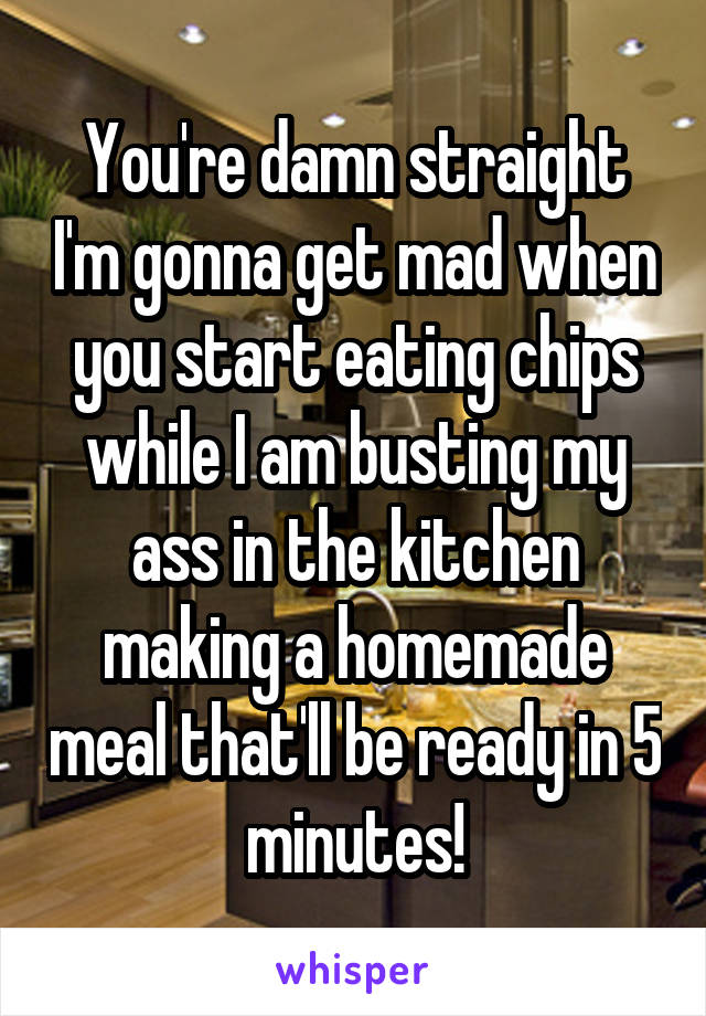 You're damn straight I'm gonna get mad when you start eating chips while I am busting my ass in the kitchen making a homemade meal that'll be ready in 5 minutes!