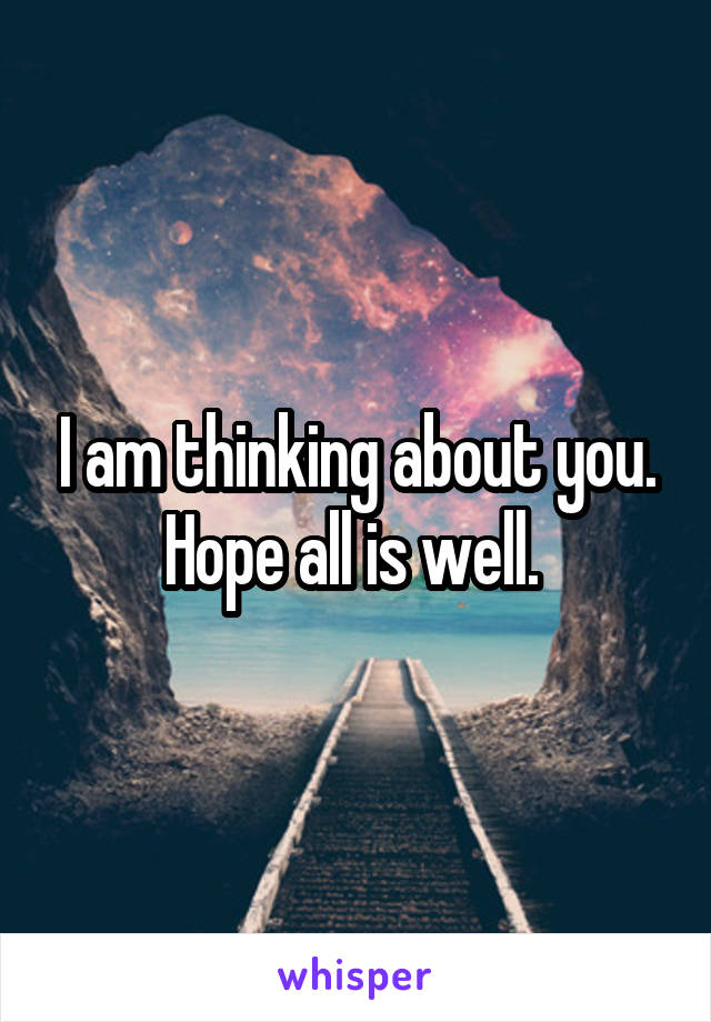 I am thinking about you. Hope all is well.