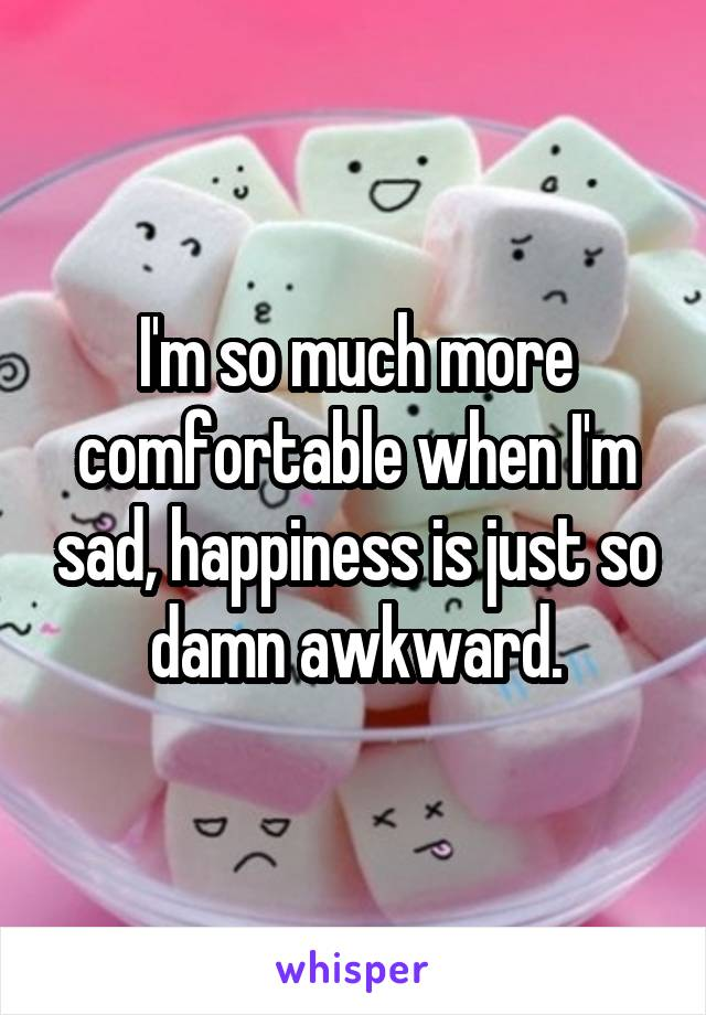 I'm so much more comfortable when I'm sad, happiness is just so damn awkward.