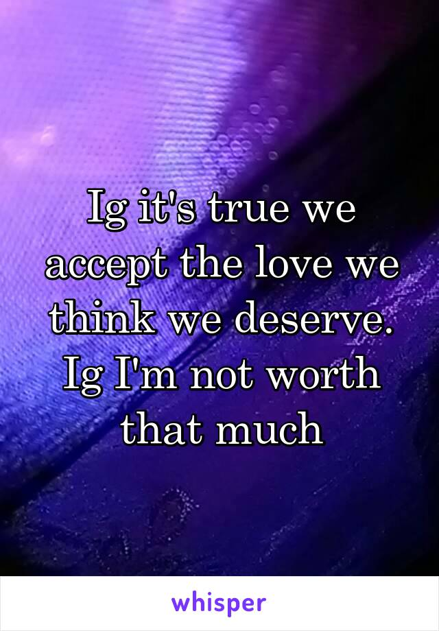 Ig it's true we accept the love we think we deserve. Ig I'm not worth that much