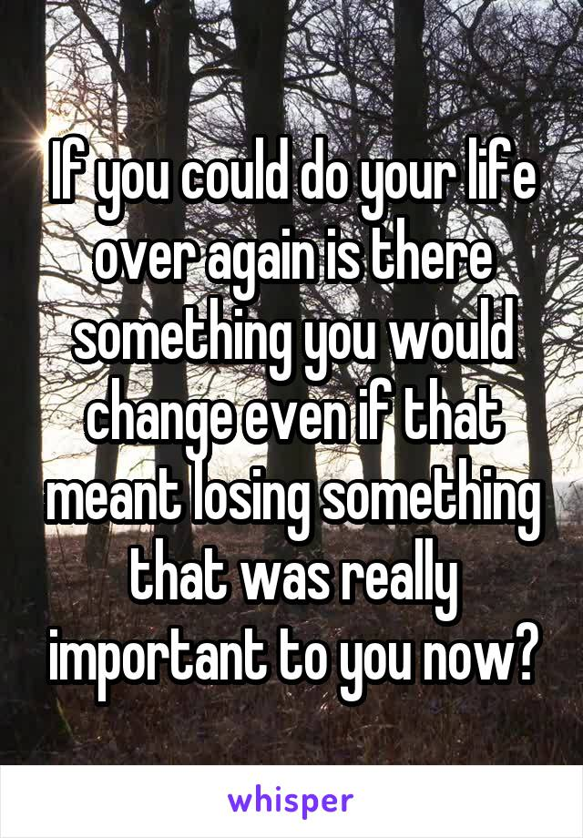 If you could do your life over again is there something you would change even if that meant losing something that was really important to you now?