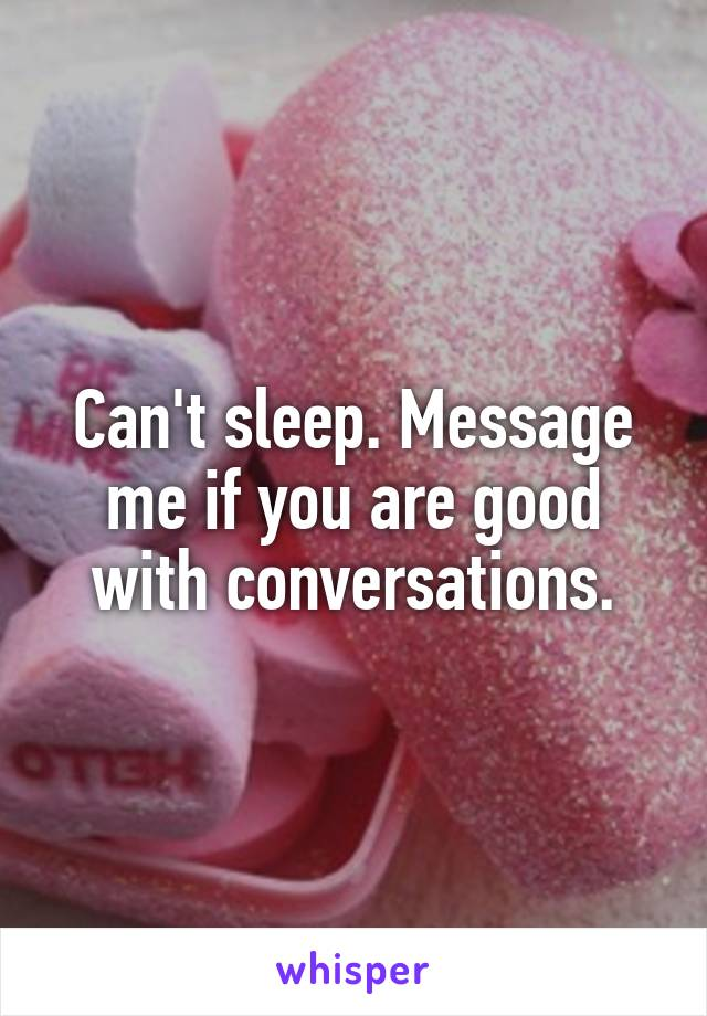 Can't sleep. Message me if you are good with conversations.
