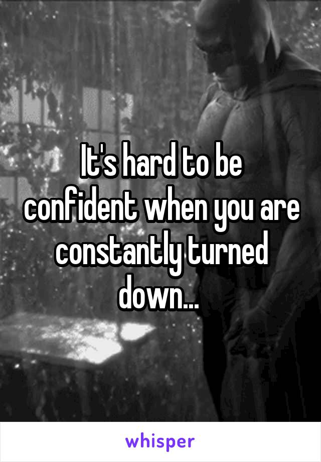 It's hard to be confident when you are constantly turned down...