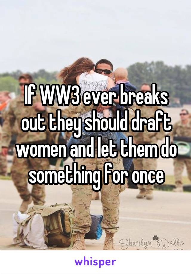 If WW3 ever breaks out they should draft women and let them do something for once