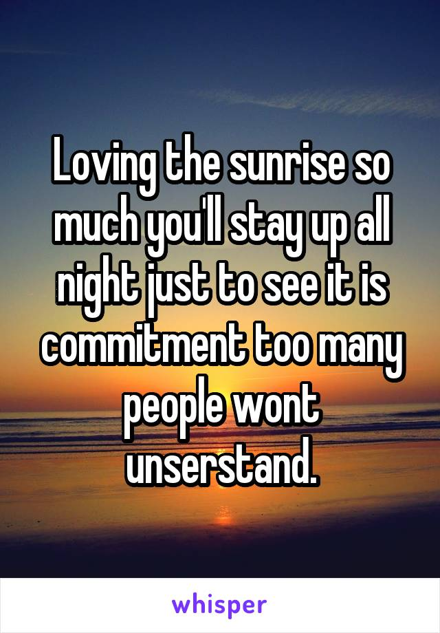 Loving the sunrise so much you'll stay up all night just to see it is commitment too many people wont unserstand.