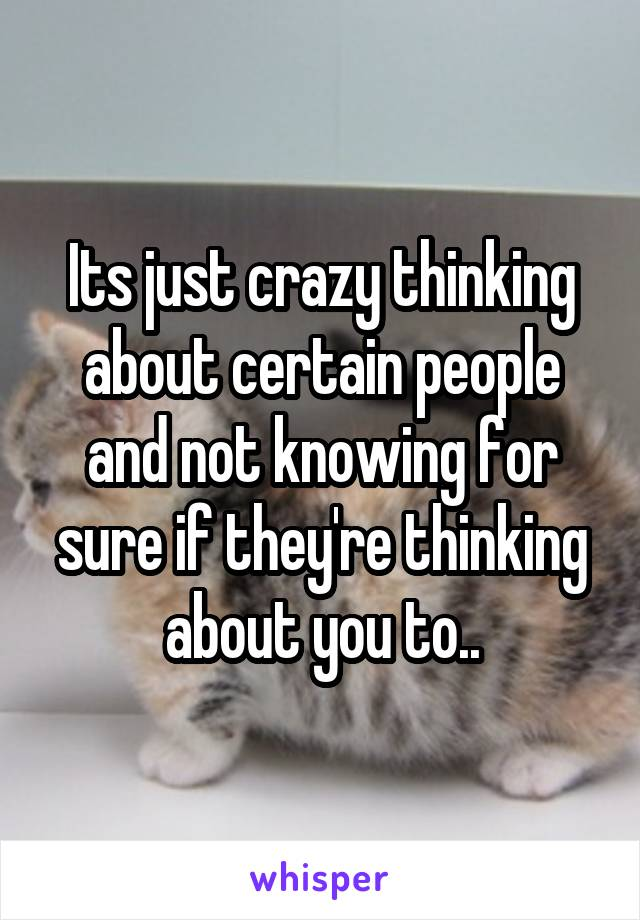 Its just crazy thinking about certain people and not knowing for sure if they're thinking about you to..
