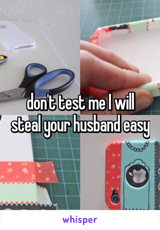 don't test me I will steal your husband easy