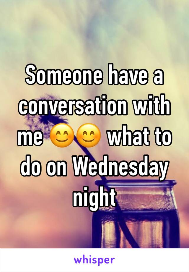 Someone have a conversation with me 😊😊 what to do on Wednesday night