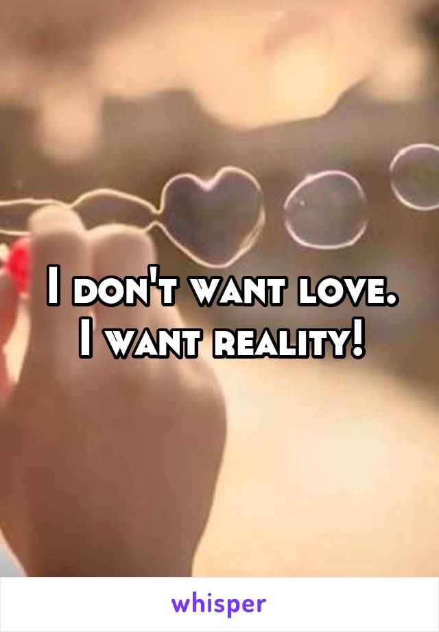 I don't want love. I want reality!