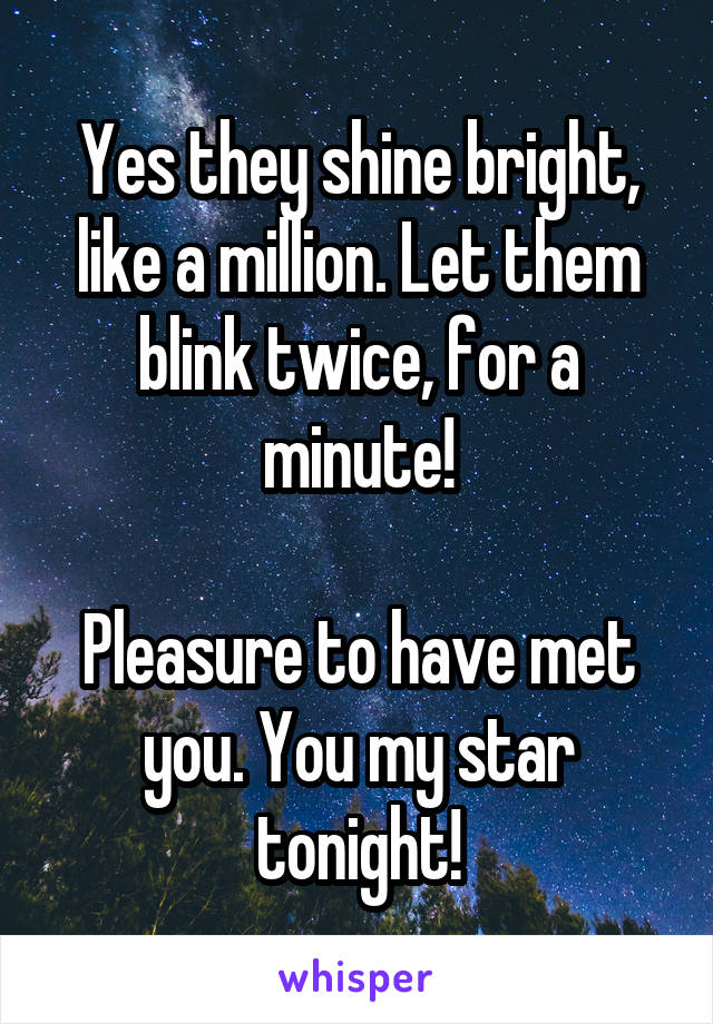 Yes they shine bright, like a million. Let them blink twice, for a minute!  Pleasure to have met you. You my star tonight!