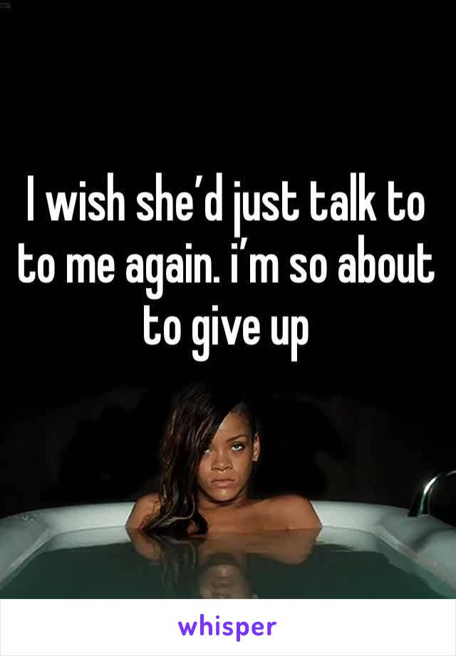 I wish she'd just talk to to me again. i'm so about to give up