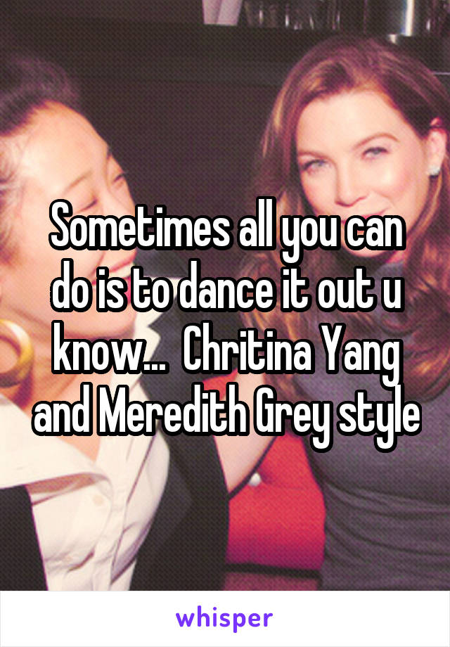 Sometimes all you can do is to dance it out u know...  Chritina Yang and Meredith Grey style