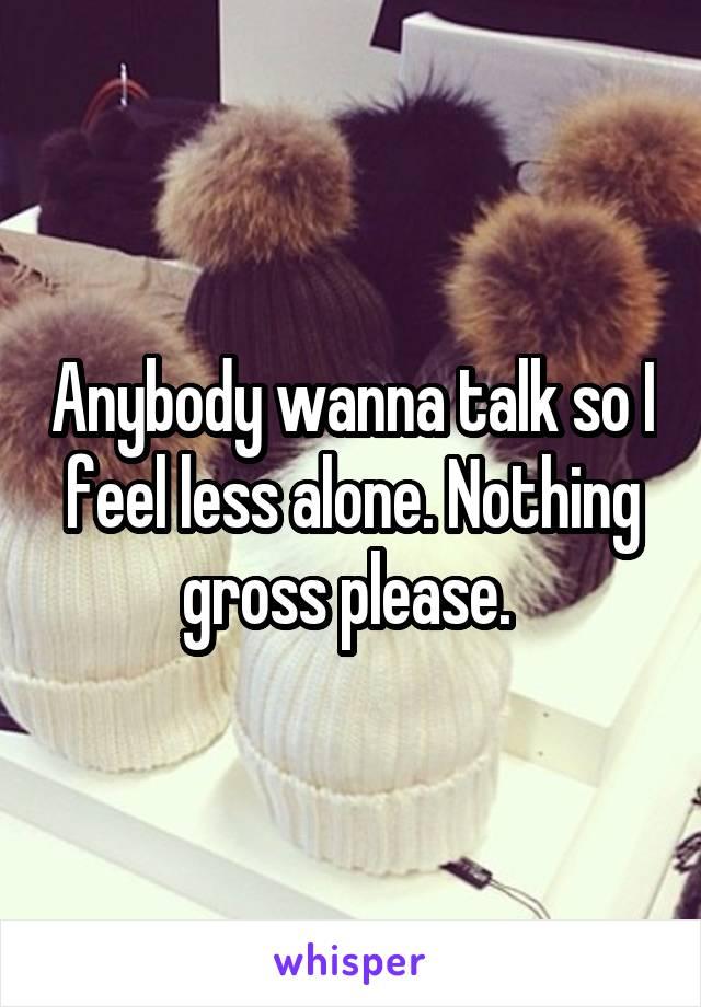 Anybody wanna talk so I feel less alone. Nothing gross please.