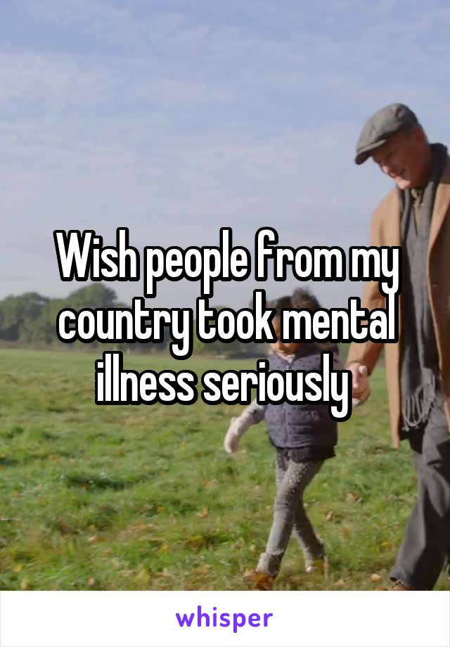 Wish people from my country took mental illness seriously