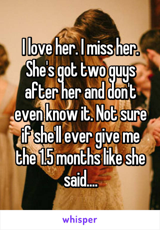 I love her. I miss her. She's got two guys after her and don't even know it. Not sure if she'll ever give me the 1.5 months like she said....