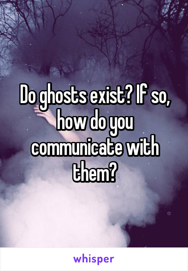 Do ghosts exist? If so, how do you communicate with them?