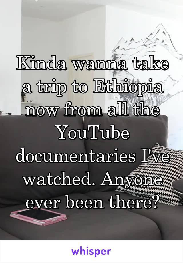 Kinda wanna take a trip to Ethiopia now from all the YouTube documentaries I've watched. Anyone ever been there?
