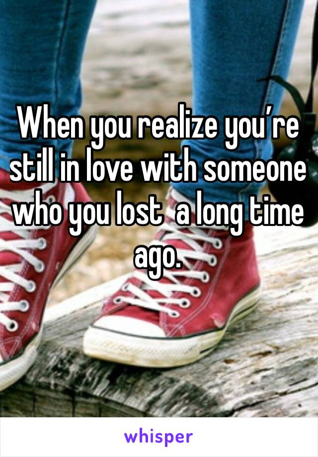 When you realize you're still in love with someone who you lost  a long time ago.