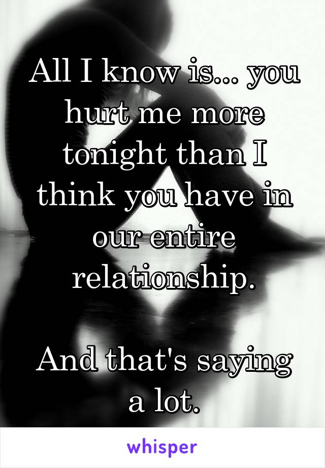 All I know is... you hurt me more tonight than I think you have in our entire relationship.  And that's saying a lot.