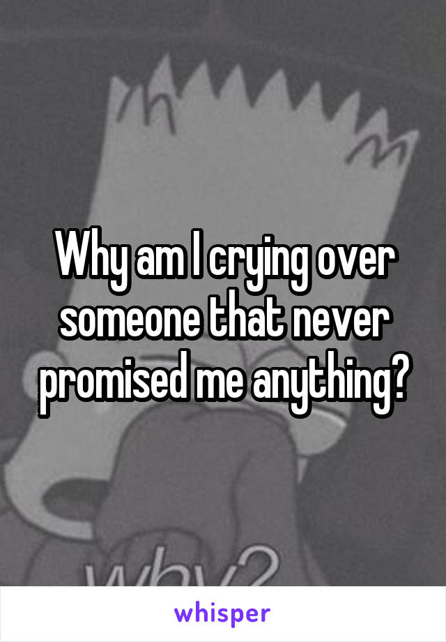 Why am I crying over someone that never promised me anything?