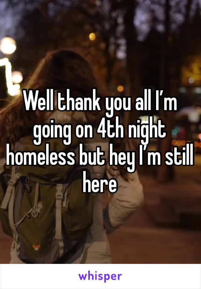Well thank you all I'm going on 4th night homeless but hey I'm still here