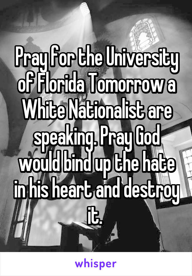 Pray for the University of Florida Tomorrow a White Nationalist are speaking. Pray God would bind up the hate in his heart and destroy it.