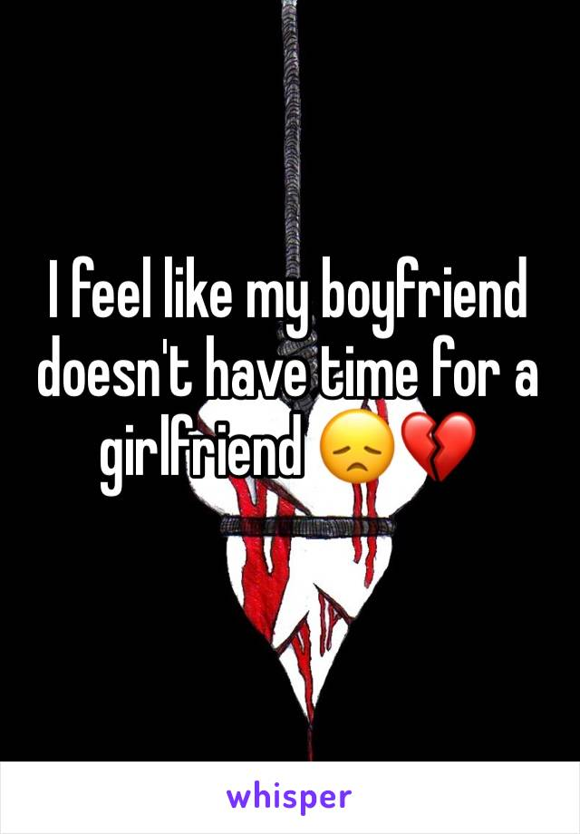 I feel like my boyfriend doesn't have time for a girlfriend 😞💔