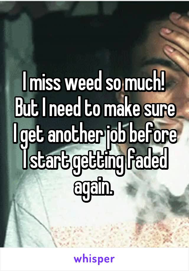 I miss weed so much!  But I need to make sure I get another job before I start getting faded again.