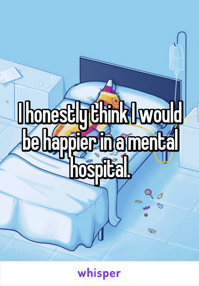 I honestly think I would be happier in a mental hospital.