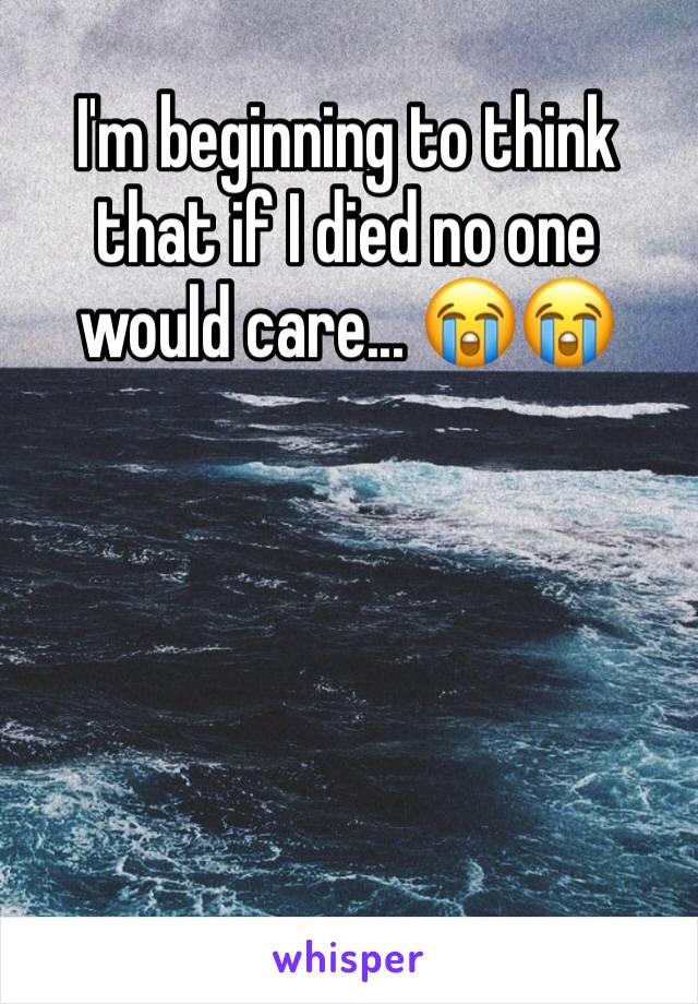 I'm beginning to think that if I died no one would care... 😭😭