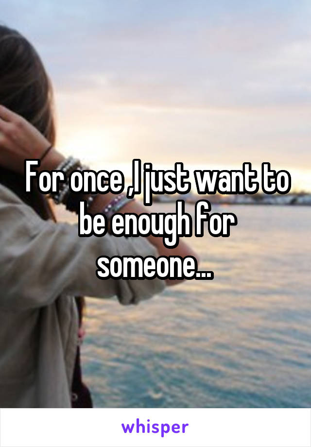 For once ,I just want to be enough for someone...